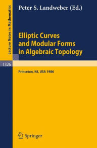 Elliptic Curves and Modular Forms in Algebraic Topology: Proceedings of a Conference held at the Institute for Advanced Study, Princeton, Sept. 15-17, 1986 - Peter S. Landweber