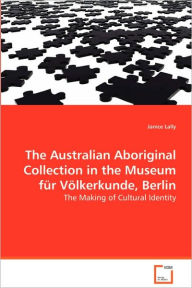 The Australian Aboriginal Collection In The Museum Fur Volkerkunde, Berlin - Janice Lally